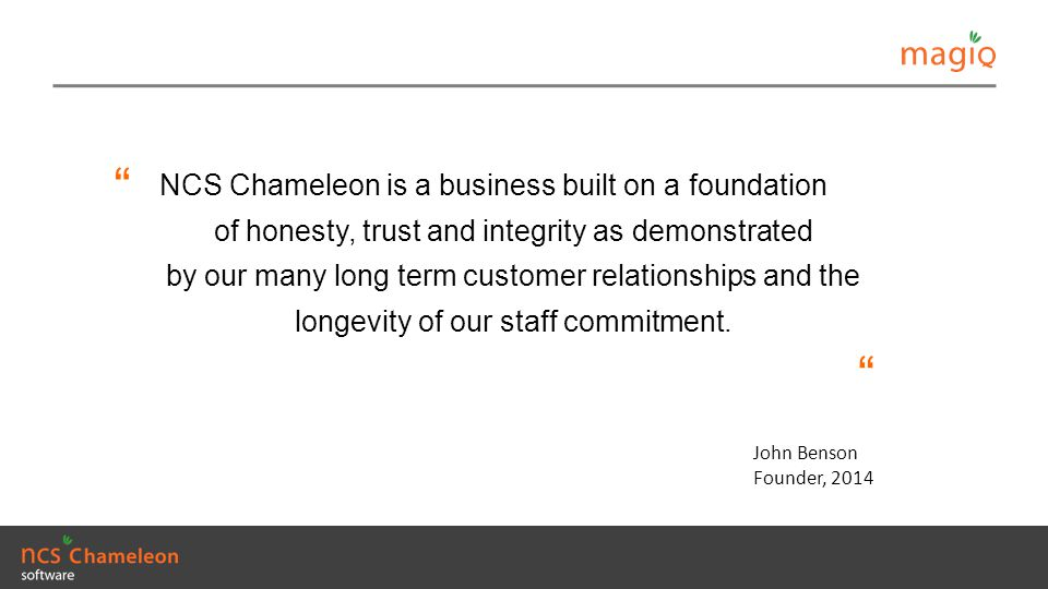 NCS Chameleon is a business built on a foundation of honesty, trust and integrity as demonstrated by our many long term customer relationships and the