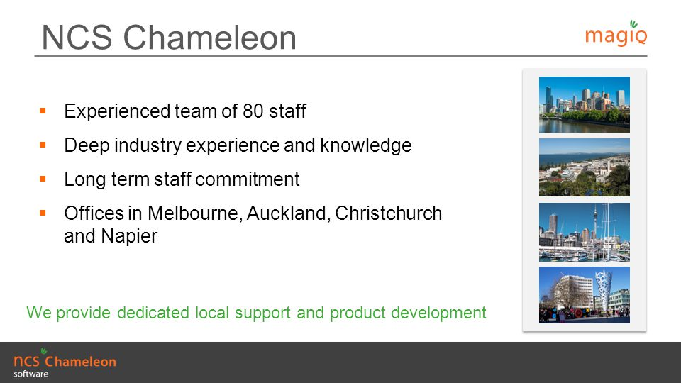 NCS Chameleon  Experienced team of 80 staff  Deep industry experience and knowledge  Long term staff commitment  Offices in Melbourne, Auckland, C