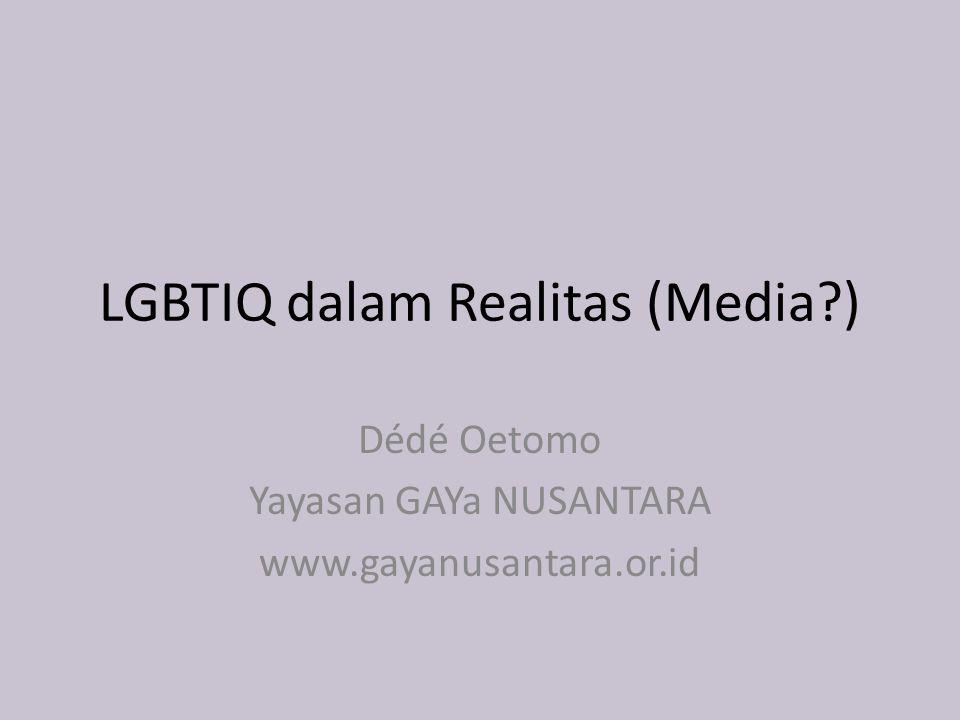 LGBTIQ dalam Realitas (Media ) Dédé Oetomo Yayasan GAYa NUSANTARA www.gayanusantara.or.id