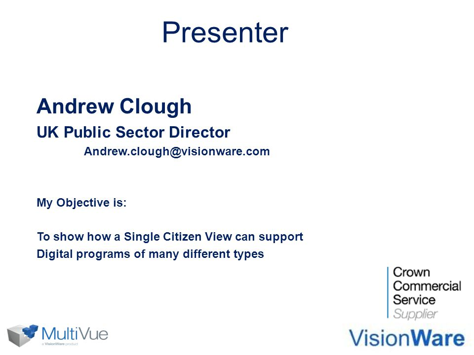 Presenter Andrew Clough UK Public Sector Director Andrew.clough@visionware.com My Objective is: To show how a Single Citizen View can support Digital