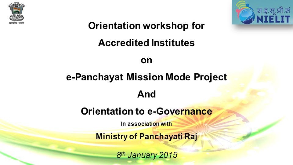 Orientation workshop for Accredited Institutes on e-Panchayat Mission Mode Project And Orientation to e-Governance In association with Ministry of Panchayati Raj 8 th January 2015