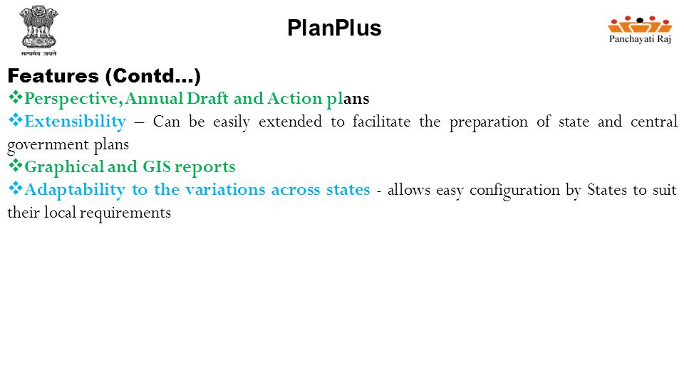 Features (Contd…)  Perspective, Annual Draft and Action plans  Extensibility – Can be easily extended to facilitate the preparation of state and central government plans  Graphical and GIS reports  Adaptability to the variations across states - allows easy configuration by States to suit their local requirements PlanPlus