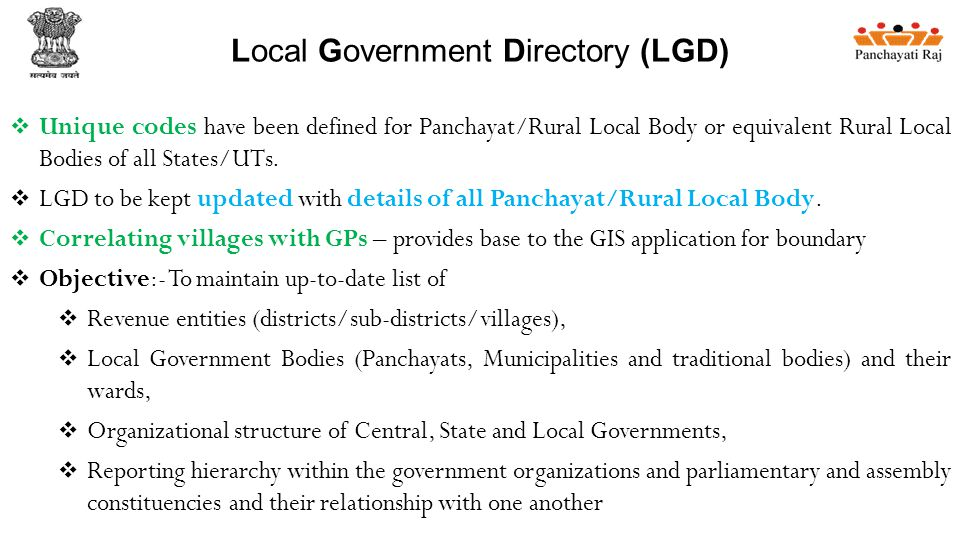 Local Government Directory (LGD)  Unique codes have been defined for Panchayat/Rural Local Body or equivalent Rural Local Bodies of all States/UTs.