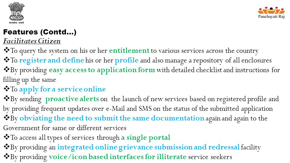 Features (Contd…) Facilitates Citizen  To query the system on his or her entitlement to various services across the country  To register and define his or her profile and also manage a repository of all enclosures  By providing easy access to application form with detailed checklist and instructions for filling up the same  To apply for a service online  By sending proactive alerts on the launch of new services based on registered profile and by providing frequent updates over e-Mail and SMS on the status of the submitted application  By obviating the need to submit the same documentation again and again to the Government for same or different services  To access all types of services through a single portal  By providing an integrated online grievance submission and redressal facility  By providing voice/icon based interfaces for illiterate service seekers