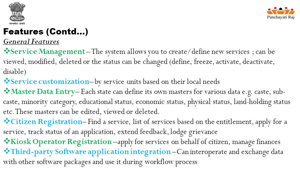 Features (Contd…) General Features  Service Management – The system allows you to create/define new services ; can be viewed, modified, deleted or the status can be changed (define, freeze, activate, deactivate, disable)  Service customization– by service units based on their local needs  Master Data Entry– Each state can define its own masters for various data e.g.