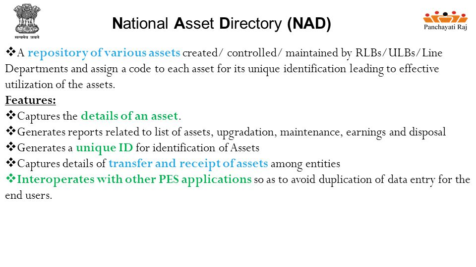 National Asset Directory (NAD)  A repository of various assets created/ controlled/ maintained by RLBs/ULBs/Line Departments and assign a code to each asset for its unique identification leading to effective utilization of the assets.