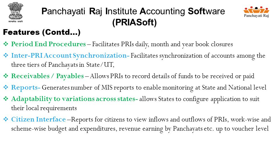 Features (Contd…)  Period End Procedures – Facilitates PRIs daily, month and year book closures  Inter-PRI Account Synchronization- Facilitates synchronization of accounts among the three tiers of Panchayats in State/UT,  Receivables / Payables – Allows PRIs to record details of funds to be received or paid  Reports- Generates number of MIS reports to enable monitoring at State and National level  Adaptability to variations across states- allows States to configure application to suit their local requirements  Citizen Interface –Reports for citizens to view inflows and outflows of PRIs, work-wise and scheme-wise budget and expenditures, revenue earning by Panchayats etc.
