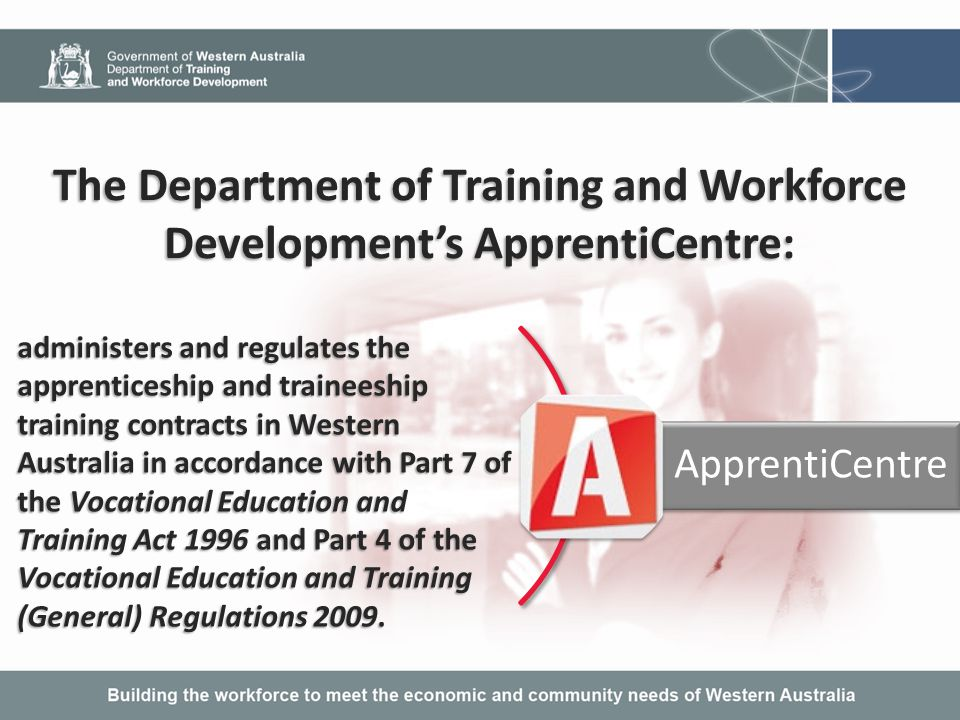 The main functions of ApprentiCentre are: registering of training contracts entered into between employers and apprentices; registering of training contracts entered into between employers and apprentices; administering variations to training contracts (e.g.
