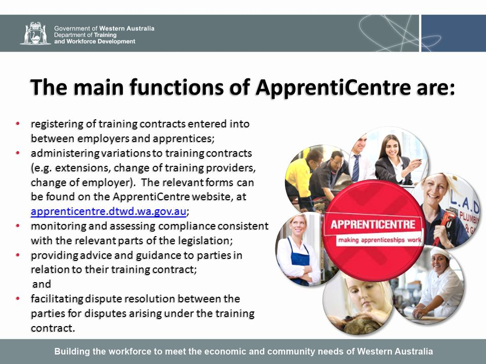Five key stakeholders in the apprenticeship system The employer The apprentice/trainee Registered Training Organisations (RTOs) Commonwealth Government Service Providers The Department of Training and Workforce Development's ApprentiCentre