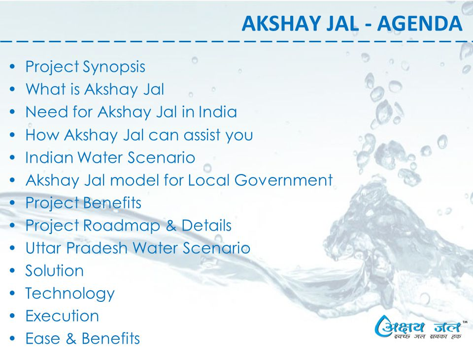 AKSHAY JAL - AGENDA Project Synopsis What is Akshay Jal Need for Akshay Jal in India How Akshay Jal can assist you Indian Water Scenario Akshay Jal model for Local Government Project Benefits Project Roadmap & Details Uttar Pradesh Water Scenario Solution Technology Execution Ease & Benefits