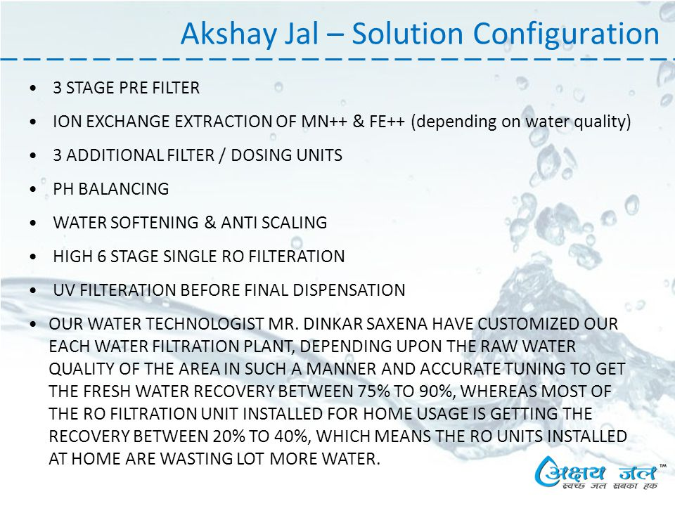 Akshay Jal – Solution Configuration 3 STAGE PRE FILTER ION EXCHANGE EXTRACTION OF MN++ & FE++ (depending on water quality) 3 ADDITIONAL FILTER / DOSING UNITS PH BALANCING WATER SOFTENING & ANTI SCALING HIGH 6 STAGE SINGLE RO FILTERATION UV FILTERATION BEFORE FINAL DISPENSATION OUR WATER TECHNOLOGIST MR.