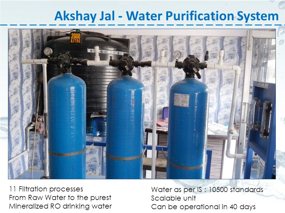 Akshay Jal - Water Purification System 11 Filtration processes From Raw Water to the purest Mineralized RO drinking water Water as per IS : 10500 standards Scalable unit Can be operational in 40 days