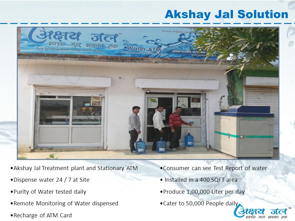 Akshay Jal Solution Akshay Jal Treatment plant and Stationary ATM Dispense water 24 / 7 at Site Purity of Water tested daily Remote Monitoring of Water dispensed Recharge of ATM Card Consumer can see Test Report of water Installed in a 400 SQFT area Produce 1,00,000 Liter per day Cater to 50,000 People daily