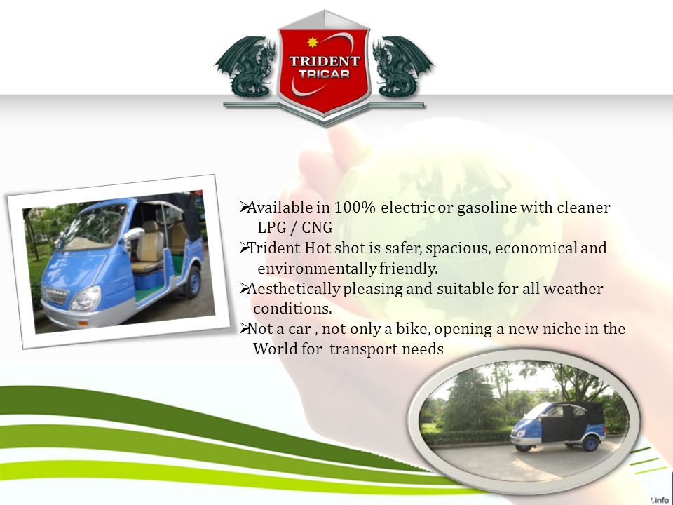  Available in 100% electric or gasoline with cleaner LPG / CNG  Trident Hot shot is safer, spacious, economical and environmentally friendly.
