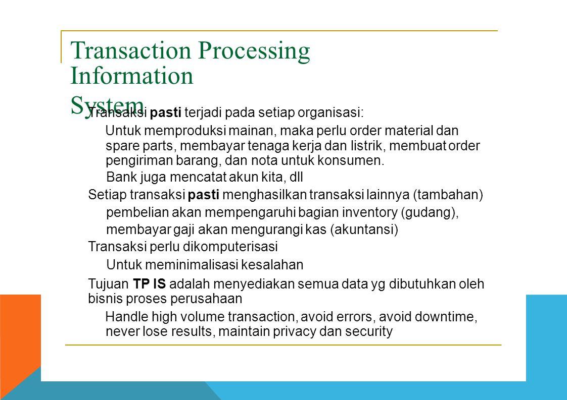 Transaction Processing Information System Transaksi pasti terjadi pada setiap organisasi:  Untuk memproduksi mainan, maka perlu order material dan sp