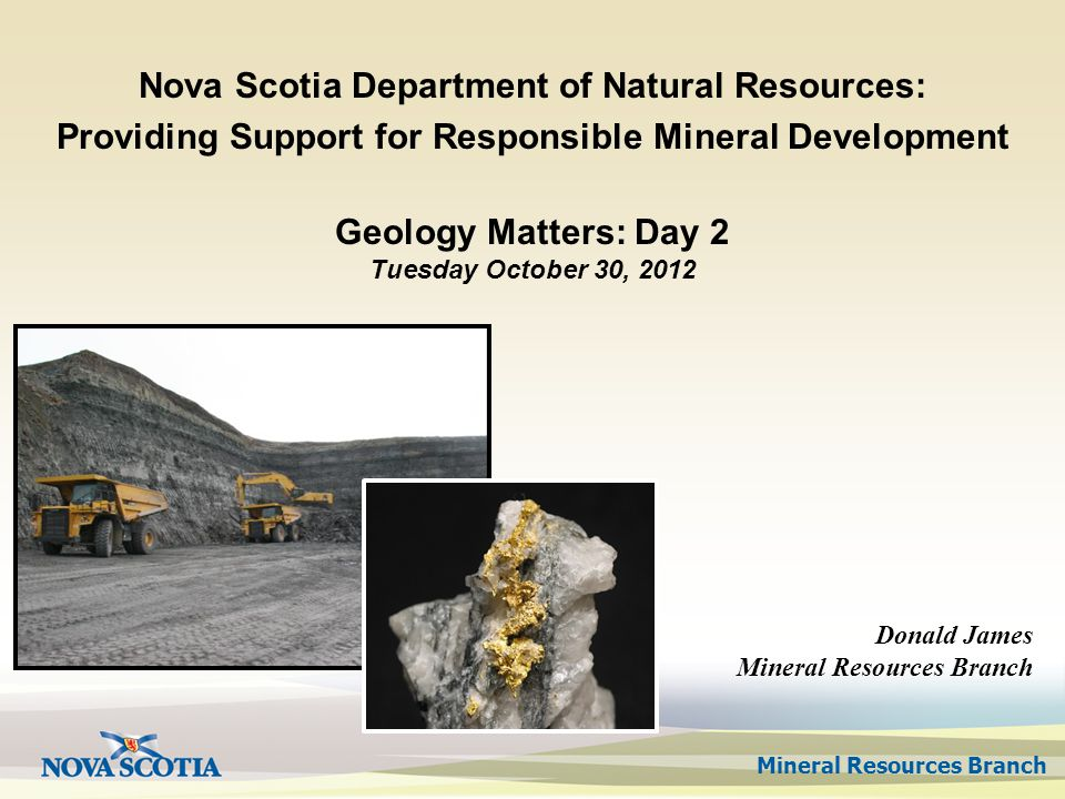 Mineral Resources Branch Geology Matters: Day 2 Tuesday October 30, 2012 Nova Scotia Department of Natural Resources: Providing Support for Responsible Mineral Development Donald James Mineral Resources Branch