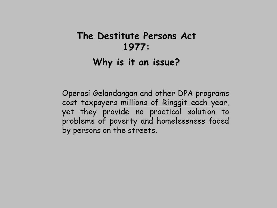 The Destitute Persons Act 1977: Why is it an issue? Operasi Gelandangan and other DPA programs cost taxpayers millions of Ringgit each year, yet they