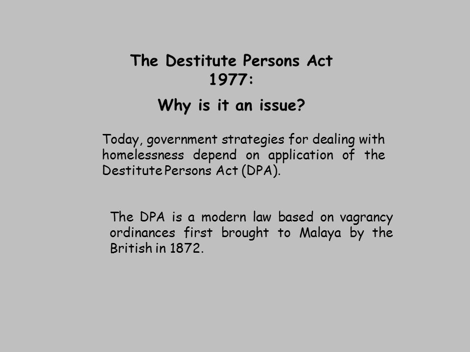 The Destitute Persons Act 1977: Why is it an issue? Today, government strategies for dealing with homelessness depend on application of the Destitute