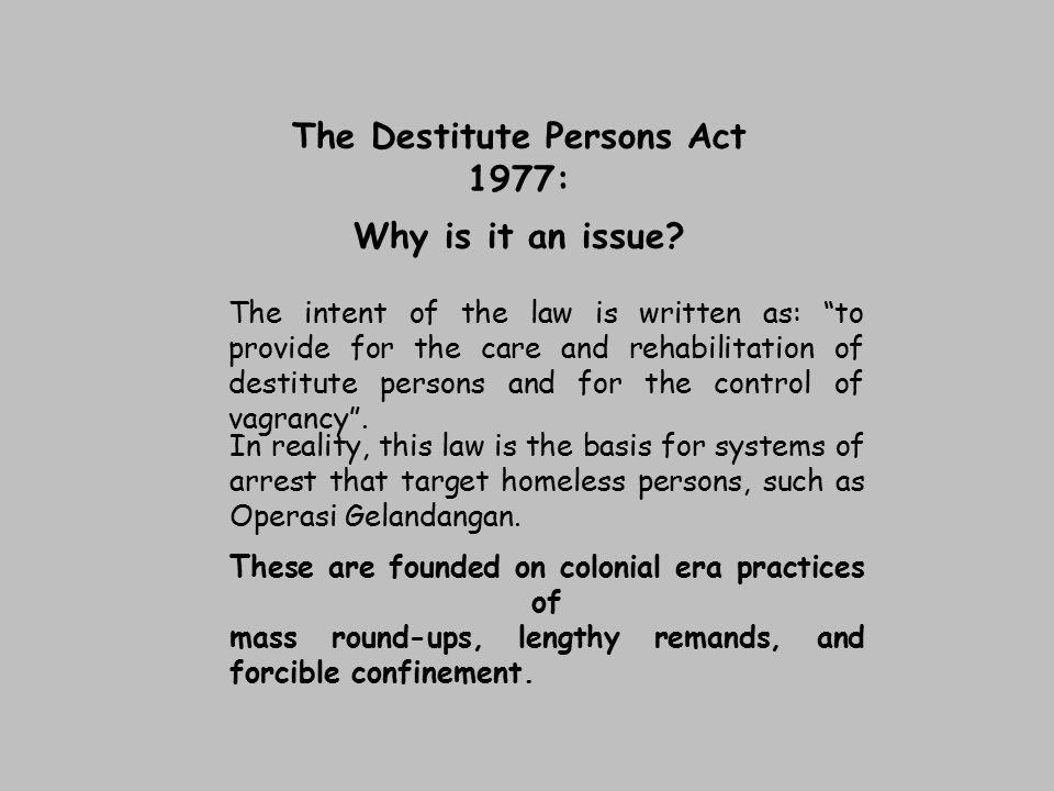 """The Destitute Persons Act 1977: Why is it an issue? The intent of the law is written as: """"to provide for the care and rehabilitation of destitute pers"""