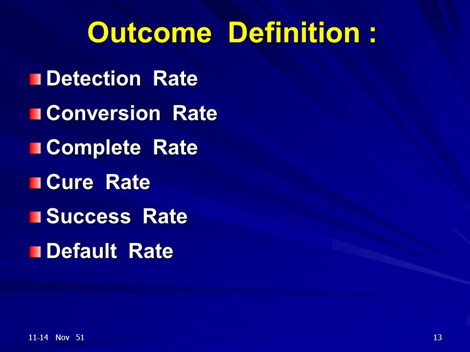 11-14 Nov 5113 Outcome Definition : Detection Rate Conversion Rate Complete Rate Cure Rate Success Rate Default Rate