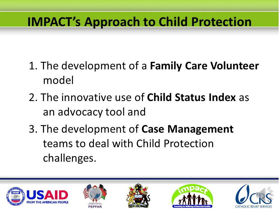 IMPACT's approach Organize workforce Train Family Care Volunteers Introduce CSI Activate OVC Committees Engage traditional leaders Align Gov't Child Protection staff Six components, tackled concurrently