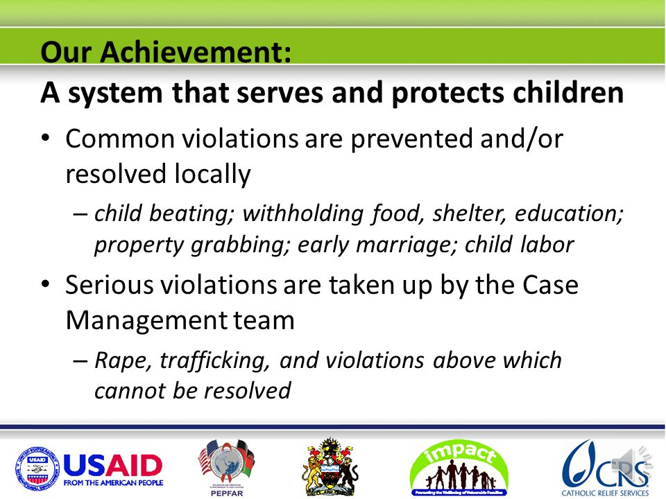 Common violations are prevented and/or resolved locally – child beating; withholding food, shelter, education; property grabbing; early marriage; child labor Serious violations are taken up by the Case Management team – Rape, trafficking, and violations above which cannot be resolved Our Achievement: A system that serves and protects children
