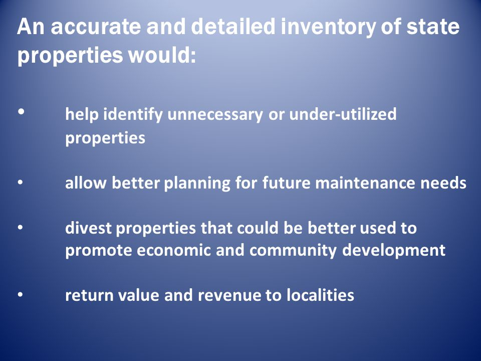 An accurate and detailed inventory of state properties would: help identify unnecessary or under-utilized properties allow better planning for future