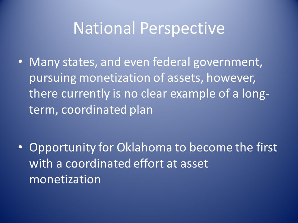 National Perspective Many states, and even federal government, pursuing monetization of assets, however, there currently is no clear example of a long