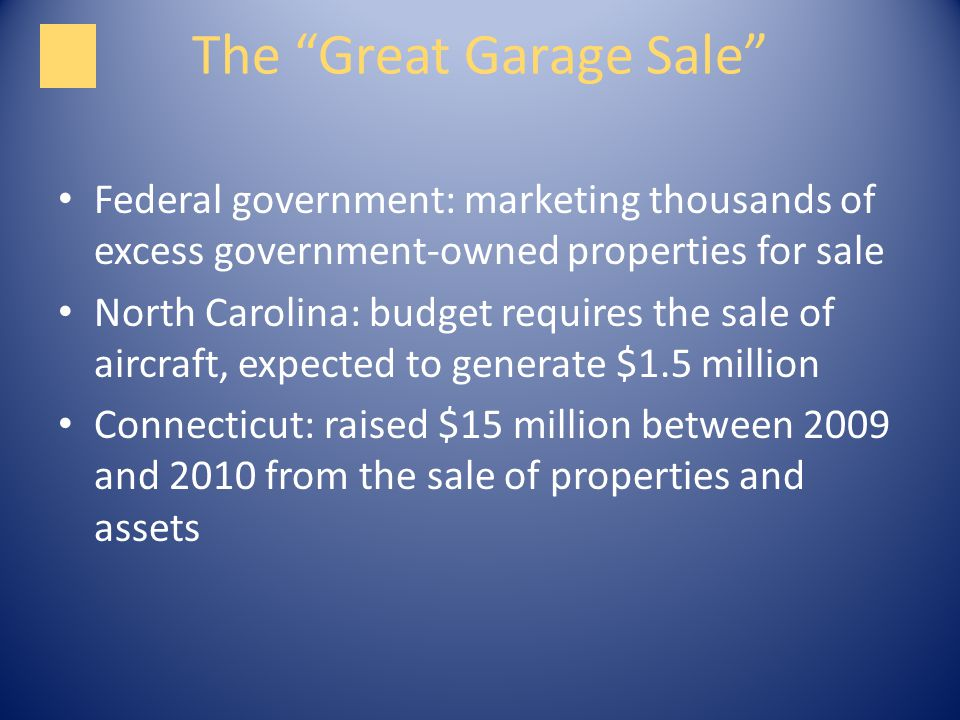 The Great Garage Sale Federal government: marketing thousands of excess government-owned properties for sale North Carolina: budget requires the sale of aircraft, expected to generate $1.5 million Connecticut: raised $15 million between 2009 and 2010 from the sale of properties and assets