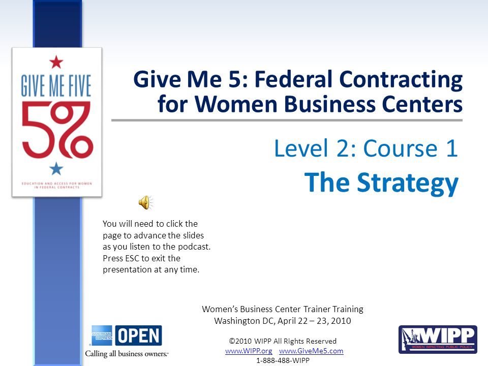 Level 2: Course 1 The Strategy Give Me 5: Federal Contracting for Women Business Centers Women's Business Center Trainer Training Washington DC, April 22 – 23, 2010 ©2010 WIPP All Rights Reserved www.WIPP.org www.GiveMe5.comwww.WIPP.orgwww.GiveMe5.com 1-888-488-WIPP You will need to click the page to advance the slides as you listen to the podcast.