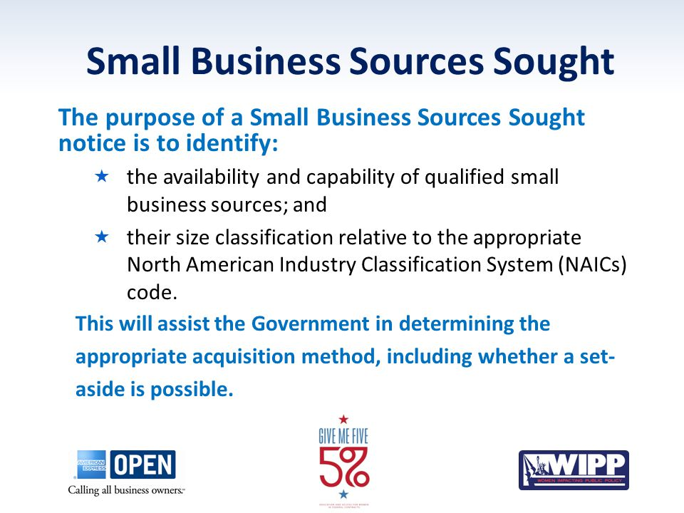 Small Business Sources Sought The purpose of a Small Business Sources Sought notice is to identify:  the availability and capability of qualified sma