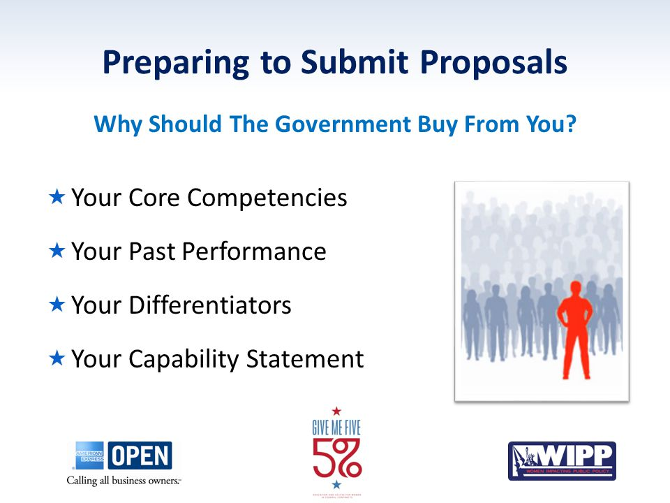Preparing to Submit Proposals  Your Core Competencies  Your Past Performance  Your Differentiators  Your Capability Statement Why Should The Government Buy From You