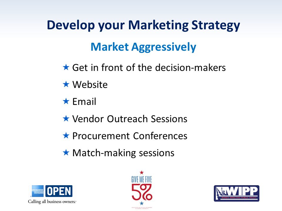 Develop your Marketing Strategy Market Aggressively  Get in front of the decision-makers  Website  Email  Vendor Outreach Sessions  Procurement Conferences  Match-making sessions