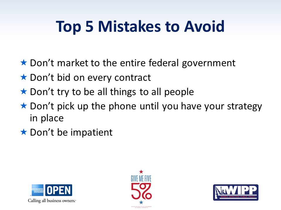 Top 5 Mistakes to Avoid  Don't market to the entire federal government  Don't bid on every contract  Don't try to be all things to all people  Don