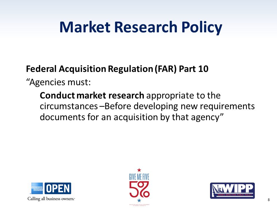 """Market Research Policy Federal Acquisition Regulation (FAR) Part 10 """"Agencies must: Conduct market research appropriate to the circumstances –Before d"""