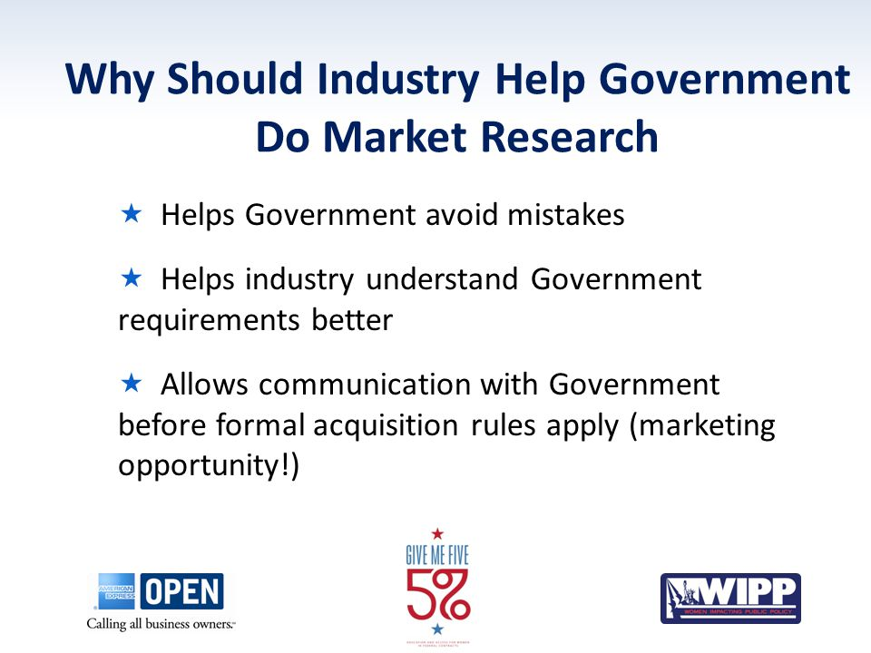 Why Should Industry Help Government Do Market Research  Helps Government avoid mistakes  Helps industry understand Government requirements better  Allows communication with Government before formal acquisition rules apply (marketing opportunity!)