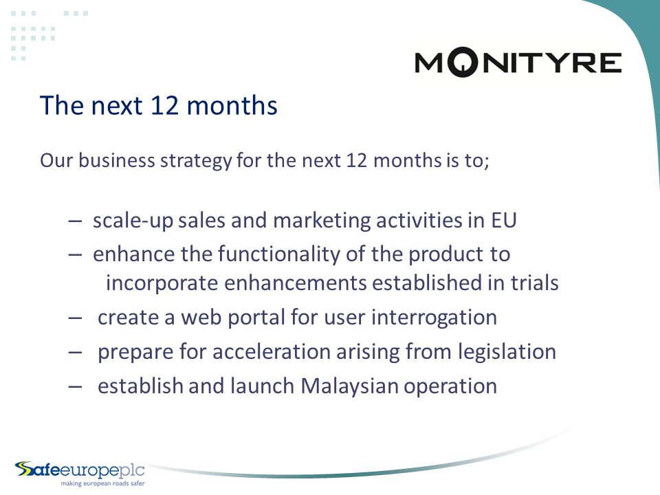 The next 12 months Our business strategy for the next 12 months is to; – scale-up sales and marketing activities in EU – enhance the functionality of the product to incorporate enhancements established in trials – create a web portal for user interrogation – prepare for acceleration arising from legislation – establish and launch Malaysian operation