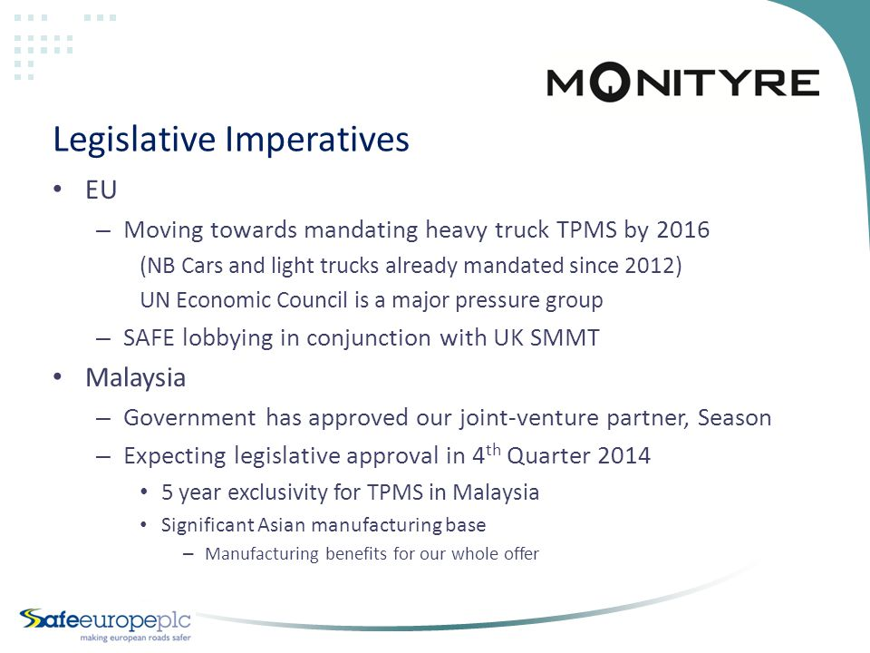 Legislative Imperatives EU – Moving towards mandating heavy truck TPMS by 2016 (NB Cars and light trucks already mandated since 2012) UN Economic Council is a major pressure group – SAFE lobbying in conjunction with UK SMMT Malaysia – Government has approved our joint-venture partner, Season – Expecting legislative approval in 4 th Quarter 2014 5 year exclusivity for TPMS in Malaysia Significant Asian manufacturing base – Manufacturing benefits for our whole offer