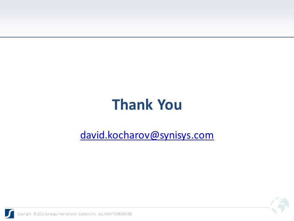 Thank You david.kocharov@synisys.com david.kocharov@synisys.com Copyright © 2011 Synergy International Systems Inc.