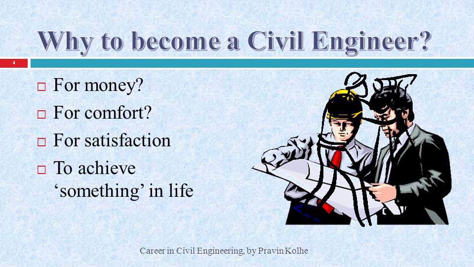  Structural Engineering  Transportation Engineering  Geotechnical Engineering  Water Resource /Hydraulics  Irrigation Engineering  Remote Sensing/Geo- informatics/Surveying  Environmental Engineering 5 Career in Civil Engineering, by Pravin Kolhe  Earthquake Engineering  Geology/Geoscience Engineering  Project Management  Construction Management  Maintenance Engineering  And so on…!