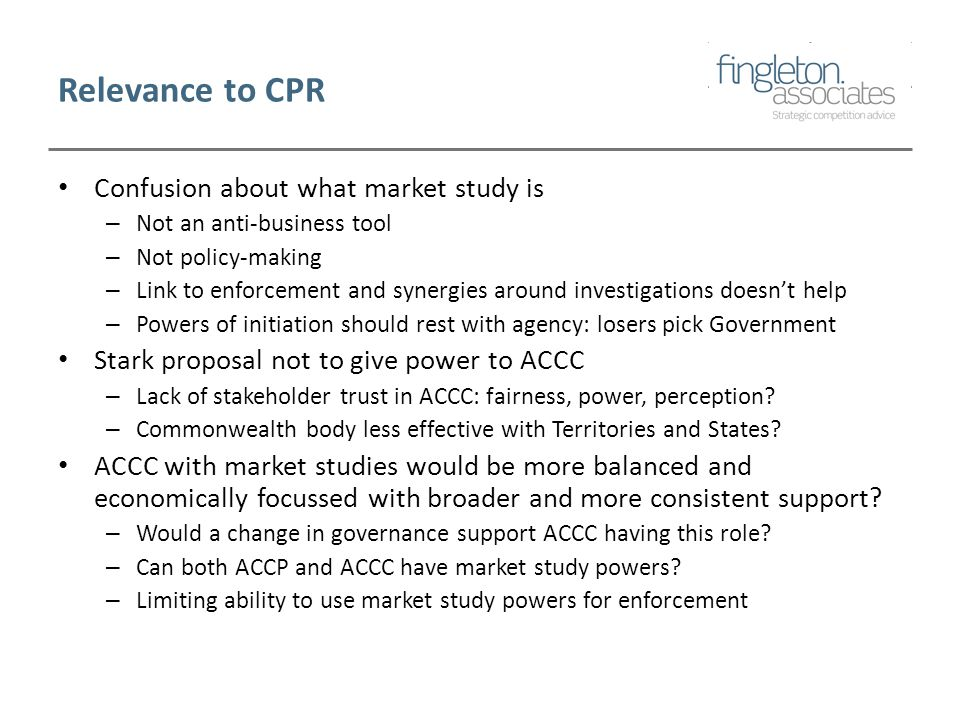 Relevance to CPR Confusion about what market study is – Not an anti-business tool – Not policy-making – Link to enforcement and synergies around investigations doesn't help – Powers of initiation should rest with agency: losers pick Government Stark proposal not to give power to ACCC – Lack of stakeholder trust in ACCC: fairness, power, perception.