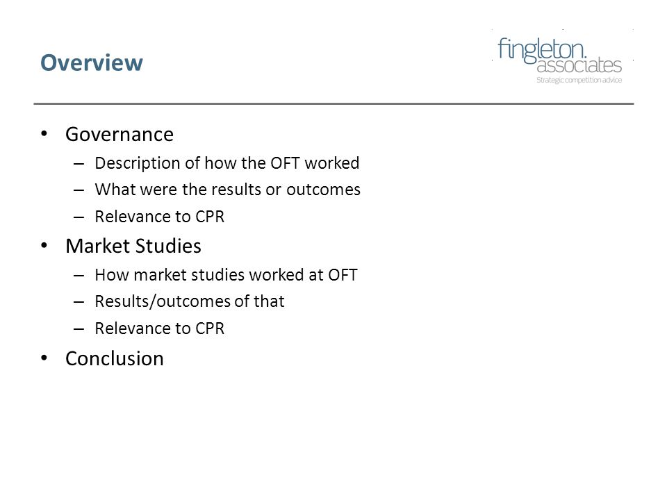 Overview Governance – Description of how the OFT worked – What were the results or outcomes – Relevance to CPR Market Studies – How market studies worked at OFT – Results/outcomes of that – Relevance to CPR Conclusion