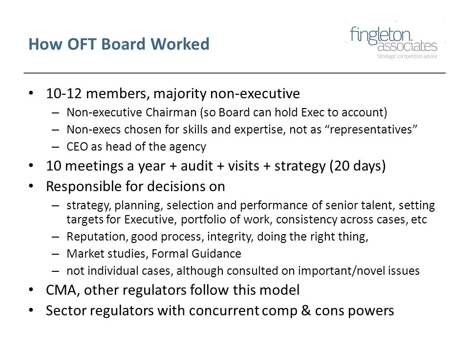 How OFT Board Worked 10-12 members, majority non-executive – Non-executive Chairman (so Board can hold Exec to account) – Non-execs chosen for skills and expertise, not as representatives – CEO as head of the agency 10 meetings a year + audit + visits + strategy (20 days) Responsible for decisions on – strategy, planning, selection and performance of senior talent, setting targets for Executive, portfolio of work, consistency across cases, etc – Reputation, good process, integrity, doing the right thing, – Market studies, Formal Guidance – not individual cases, although consulted on important/novel issues CMA, other regulators follow this model Sector regulators with concurrent comp & cons powers