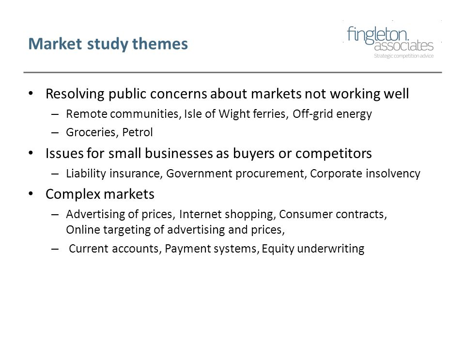 Market study themes Resolving public concerns about markets not working well – Remote communities, Isle of Wight ferries, Off-grid energy – Groceries, Petrol Issues for small businesses as buyers or competitors – Liability insurance, Government procurement, Corporate insolvency Complex markets – Advertising of prices, Internet shopping, Consumer contracts, Online targeting of advertising and prices, – Current accounts, Payment systems, Equity underwriting