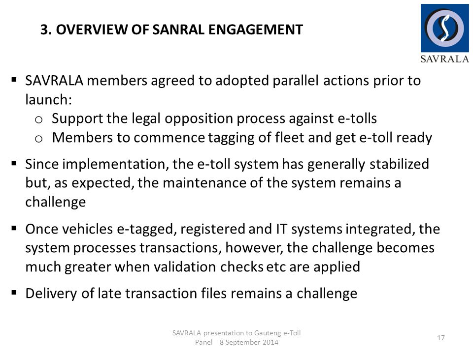 SAVRALA presentation to Gauteng e-Toll Panel 8 September 2014 17 3. OVERVIEW OF SANRAL ENGAGEMENT  SAVRALA members agreed to adopted parallel actions