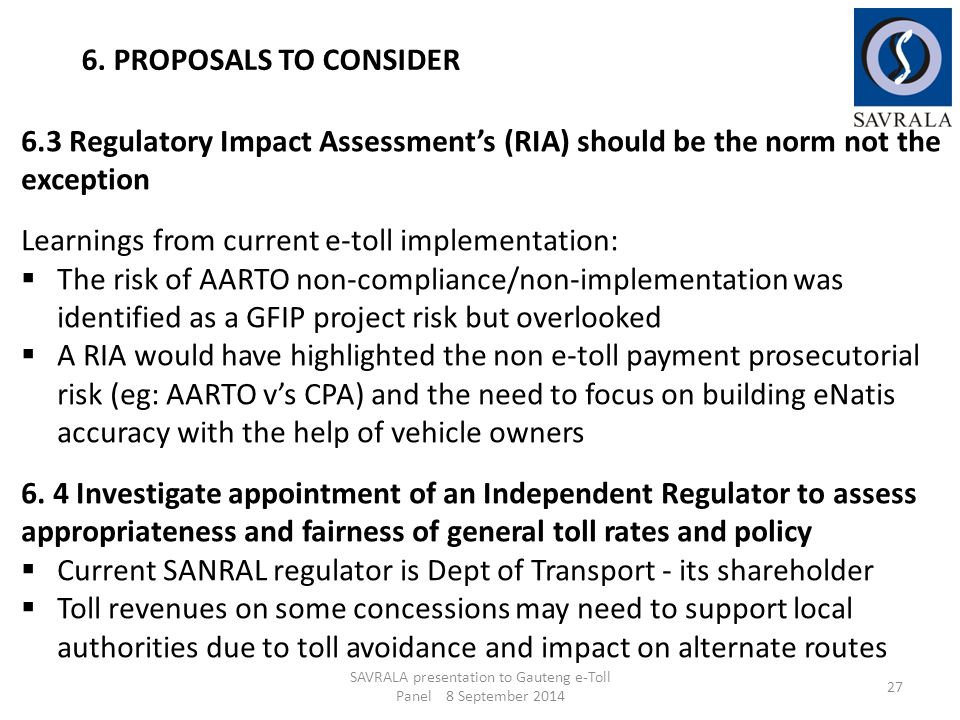 SAVRALA presentation to Gauteng e-Toll Panel 8 September 2014 27 6. PROPOSALS TO CONSIDER 6.3 Regulatory Impact Assessment's (RIA) should be the norm