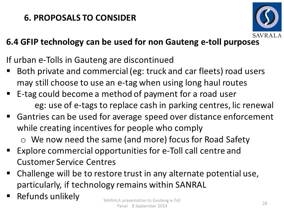 SAVRALA presentation to Gauteng e-Toll Panel 8 September 2014 28 6. PROPOSALS TO CONSIDER 6.4 GFIP technology can be used for non Gauteng e-toll purpo