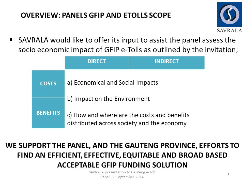  SAVRALA would like to offer its input to assist the panel assess the socio economic impact of GFIP e-Tolls as outlined by the invitation; SAVRALA presentation to Gauteng e-Toll Panel 8 September 2014 3 WE SUPPORT THE PANEL, AND THE GAUTENG PROVINCE, EFFORTS TO FIND AN EFFICIENT, EFFECTIVE, EQUITABLE AND BROAD BASED ACCEPTABLE GFIP FUNDING SOLUTION OVERVIEW: PANELS GFIP AND ETOLLS SCOPE DIRECTINDIRECT COSTS a) Economical and Social Impacts b) Impact on the Environment c) How and where are the costs and benefits distributed across society and the economy BENEFITS