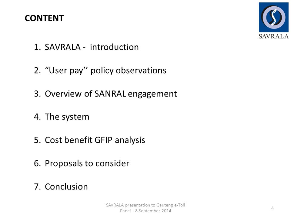 1.SAVRALA - introduction 2. User pay'' policy observations 3.Overview of SANRAL engagement 4.The system 5.Cost benefit GFIP analysis 6.Proposals to consider 7.Conclusion SAVRALA presentation to Gauteng e-Toll Panel 8 September 2014 4 CONTENT
