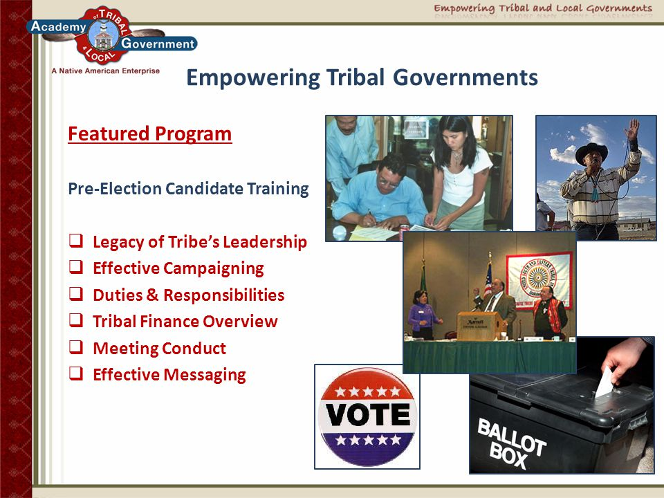 Empowering Tribal Governments Featured Program Executive Tribal Leadership Training  Effective Governance  Intergovernmental Relations  Internal Communications  Budgeting/Investments  Employee Relations  Ethics  Public Speaking